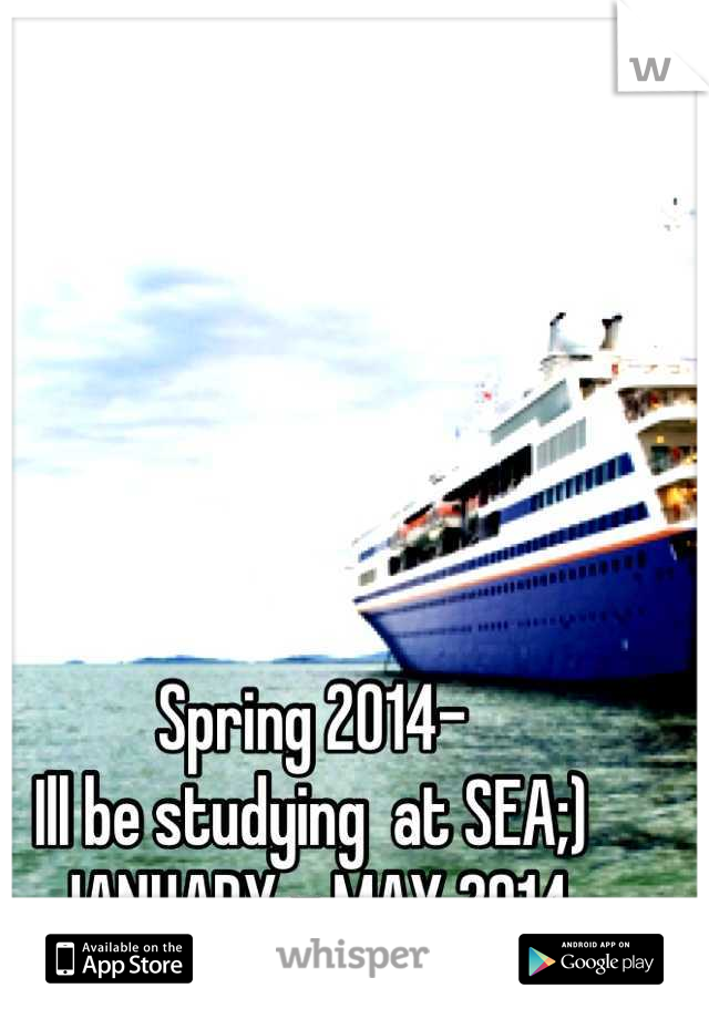 Spring 2014- Ill be studying  at SEA;) JANUARY - MAY 2014