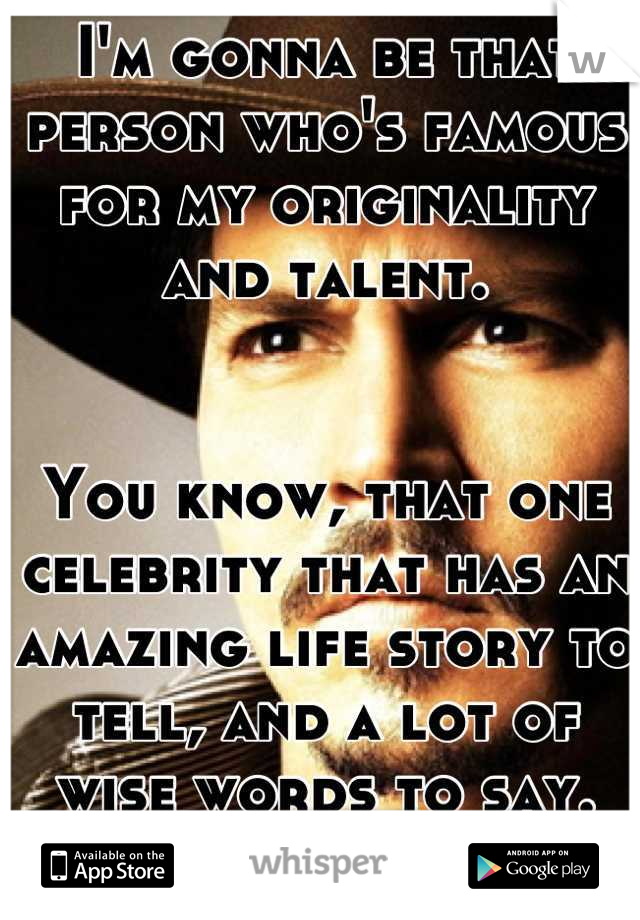 I'm gonna be that person who's famous for my originality and talent.   You know, that one celebrity that has an amazing life story to tell, and a lot of wise words to say.