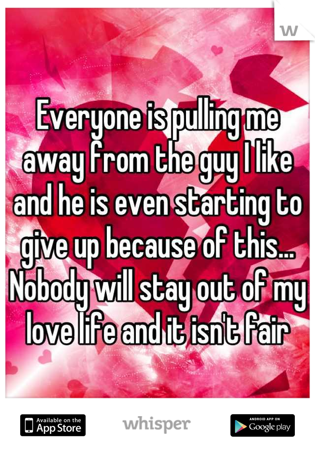 Everyone is pulling me away from the guy I like and he is even starting to give up because of this... Nobody will stay out of my love life and it isn't fair
