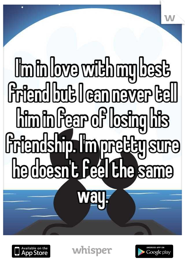 I'm in love with my best friend but I can never tell him in fear of losing his friendship. I'm pretty sure he doesn't feel the same way.