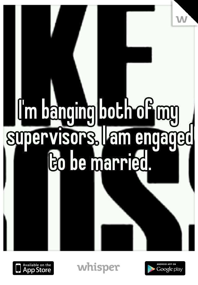 I'm banging both of my supervisors. I am engaged to be married.