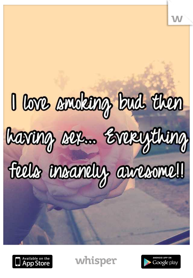 I love smoking bud then having sex... Everything feels insanely awesome!!