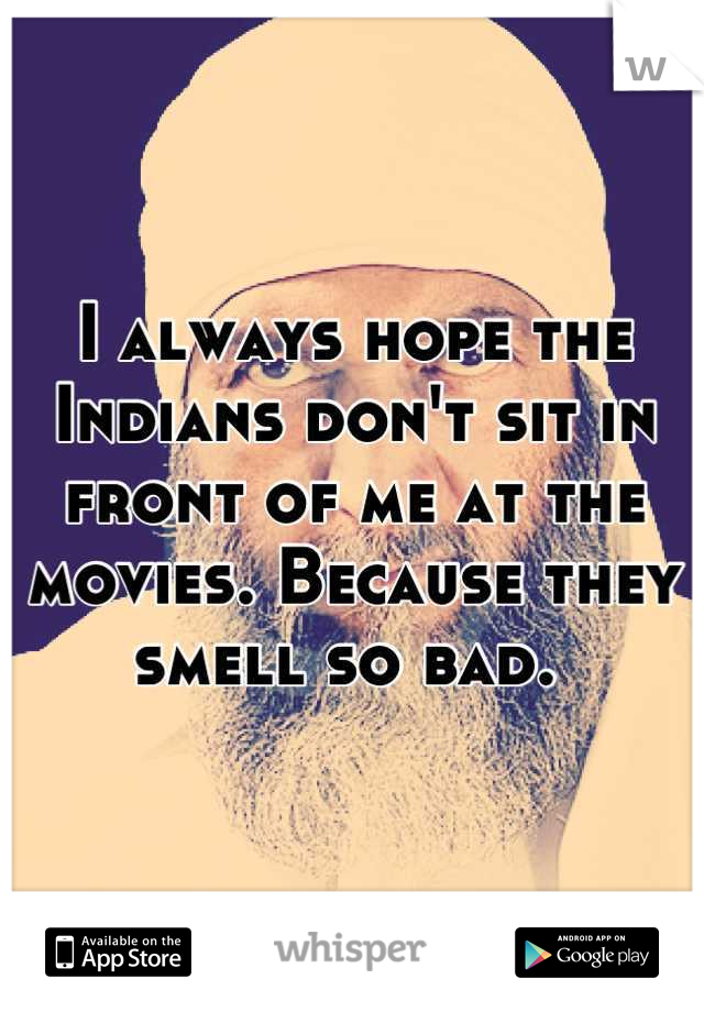 I always hope the Indians don't sit in front of me at the movies. Because they smell so bad.