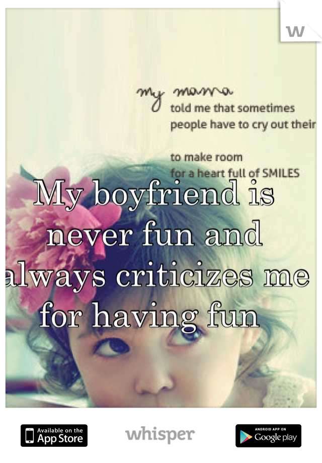 My boyfriend is never fun and always criticizes me for having fun