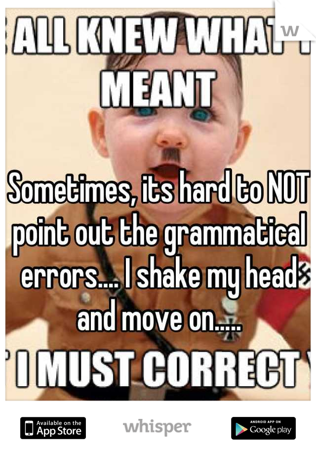 Sometimes, its hard to NOT point out the grammatical errors.... I shake my head and move on.....