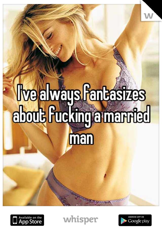 I've always fantasizes about fucking a married man