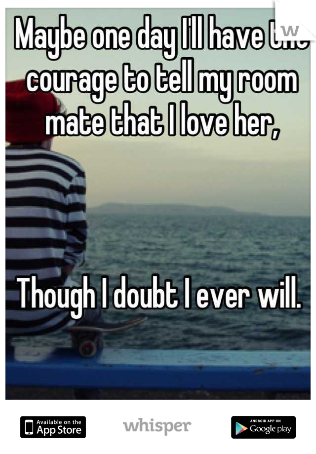 Maybe one day I'll have the courage to tell my room mate that I love her,    Though I doubt I ever will.