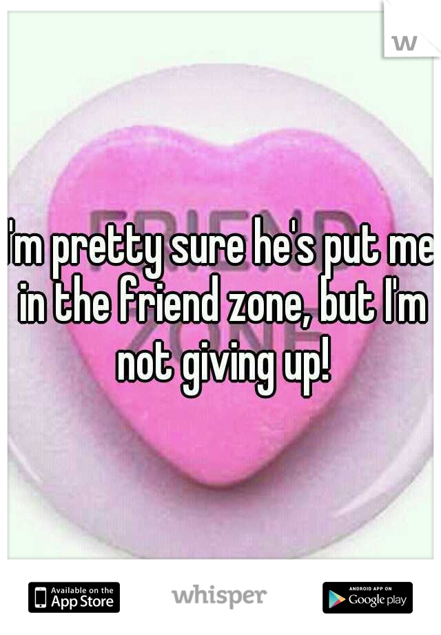 I'm pretty sure he's put me in the friend zone, but I'm not giving up!