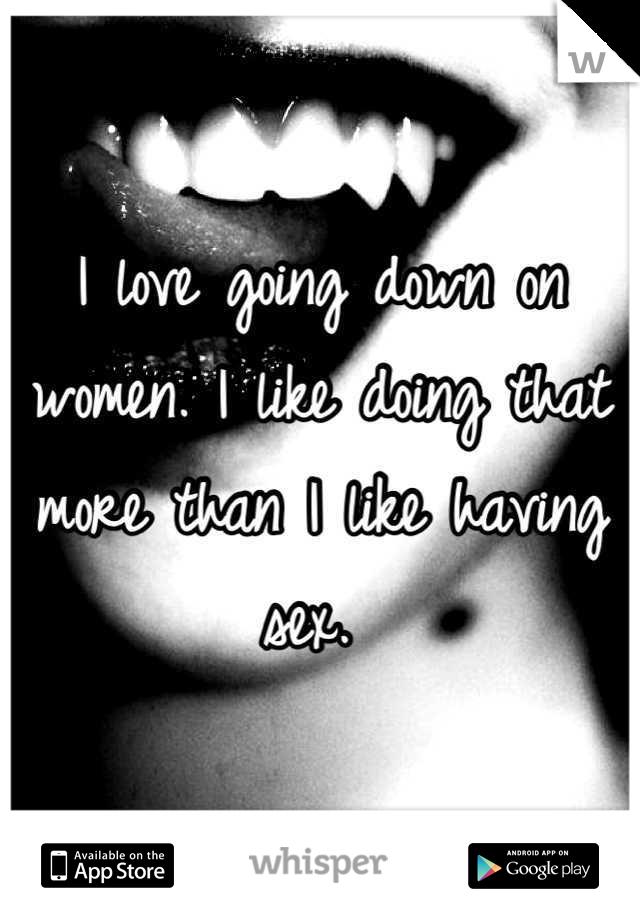 I love going down on women. I like doing that more than I like having sex.