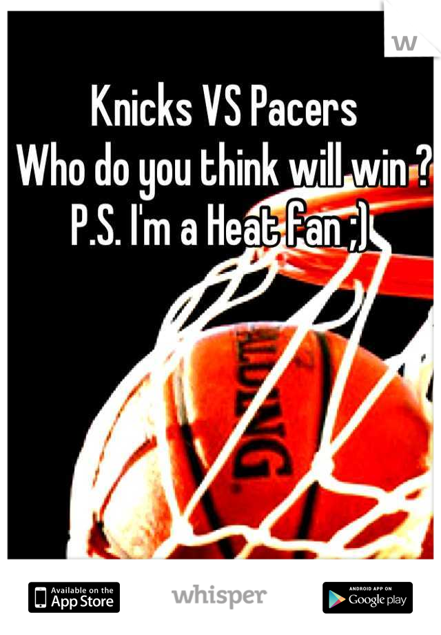 Knicks VS Pacers  Who do you think will win ?  P.S. I'm a Heat fan ;)