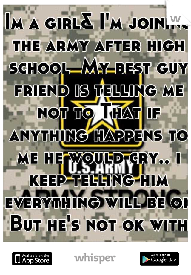 Im a girl& I'm joining the army after high school  My best guy friend is telling me not to That if anything happens to me he would cry.. i keep telling him everything will be ok But he's not ok with it