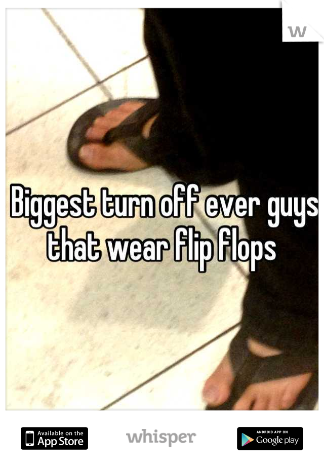 Biggest turn off ever guys that wear flip flops