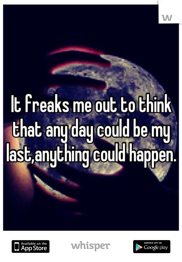 It freaks me out to think that any day could be my last,anything could happen.