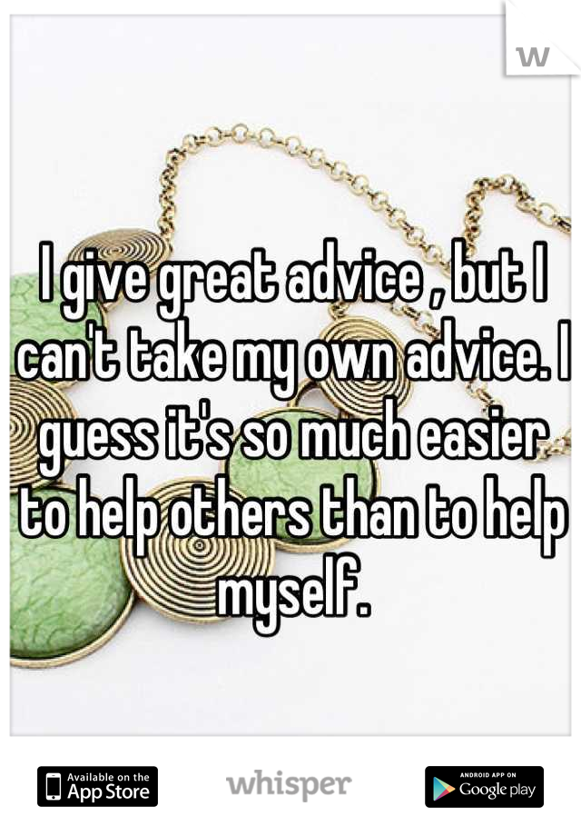 I give great advice , but I can't take my own advice. I guess it's so much easier to help others than to help myself.