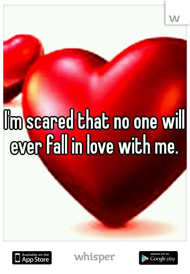 I'm scared that no one will ever fall in love with me.