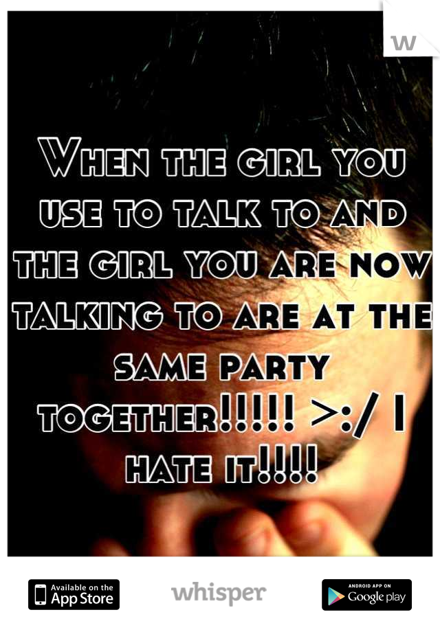 When the girl you use to talk to and the girl you are now talking to are at the same party together!!!!! >:/ I hate it!!!!