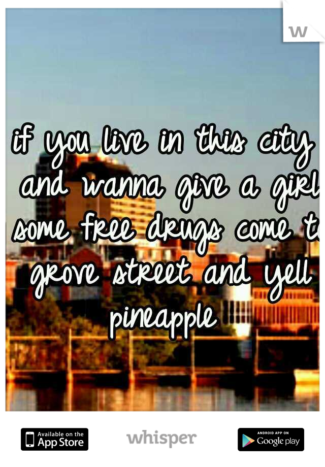 if you live in this city and wanna give a girl some free drugs come to grove street and yell pineapple