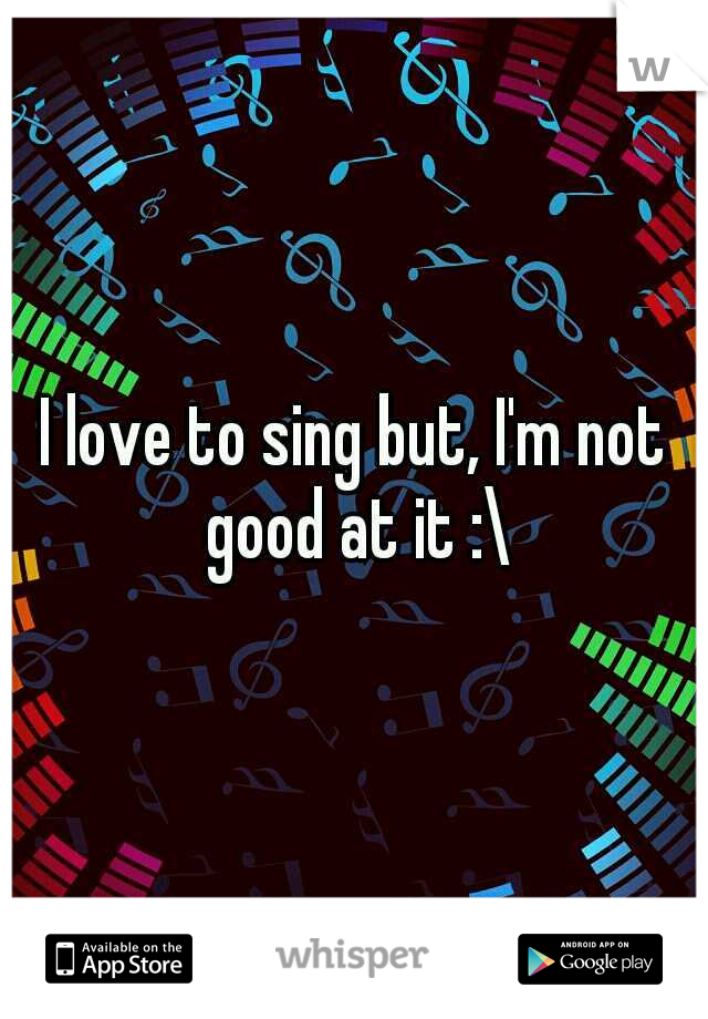 I love to sing but, I'm not good at it :\
