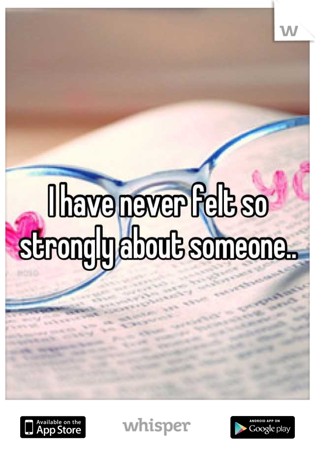 I have never felt so strongly about someone..