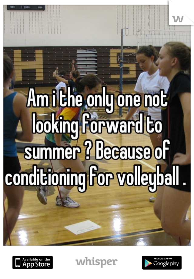 Am i the only one not looking forward to summer ? Because of conditioning for volleyball .