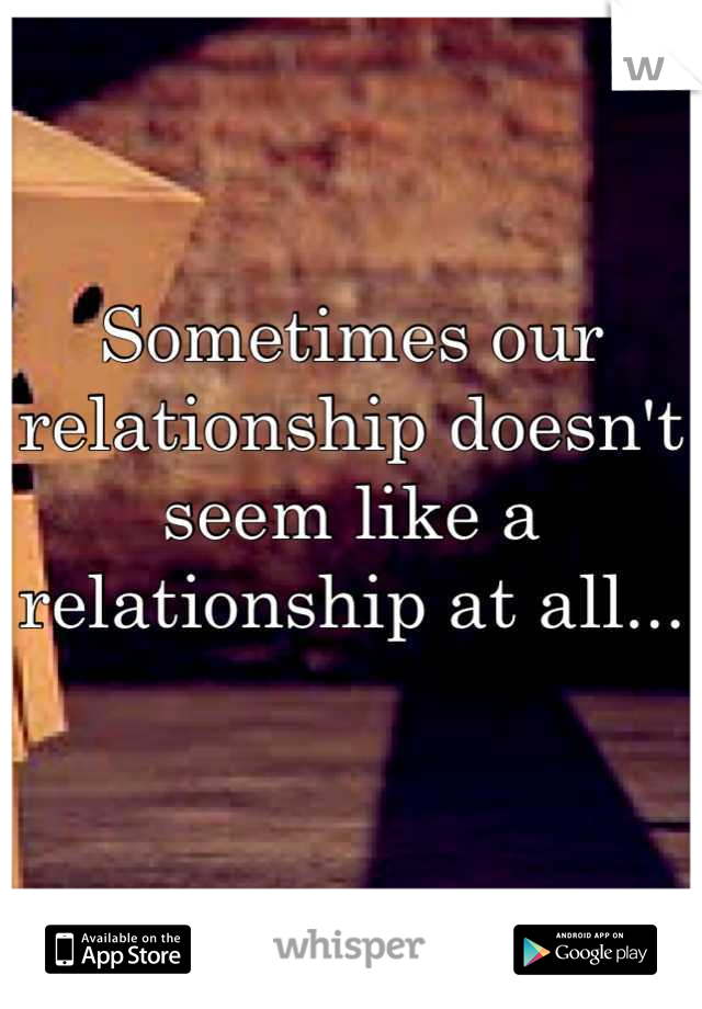 Sometimes our relationship doesn't seem like a relationship at all...