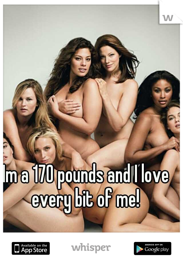 Im a 170 pounds and I love every bit of me!