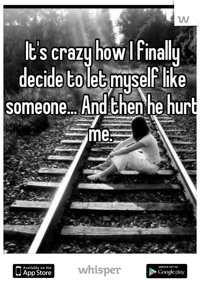 It's crazy how I finally decide to let myself like someone... And then he hurt me.