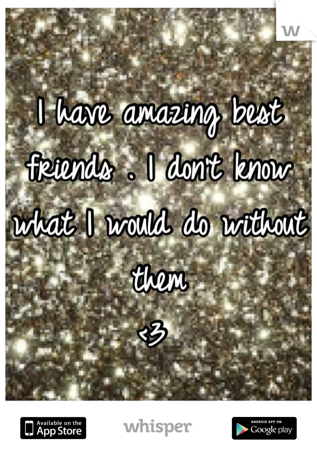 I have amazing best friends . I don't know what I would do without them <3