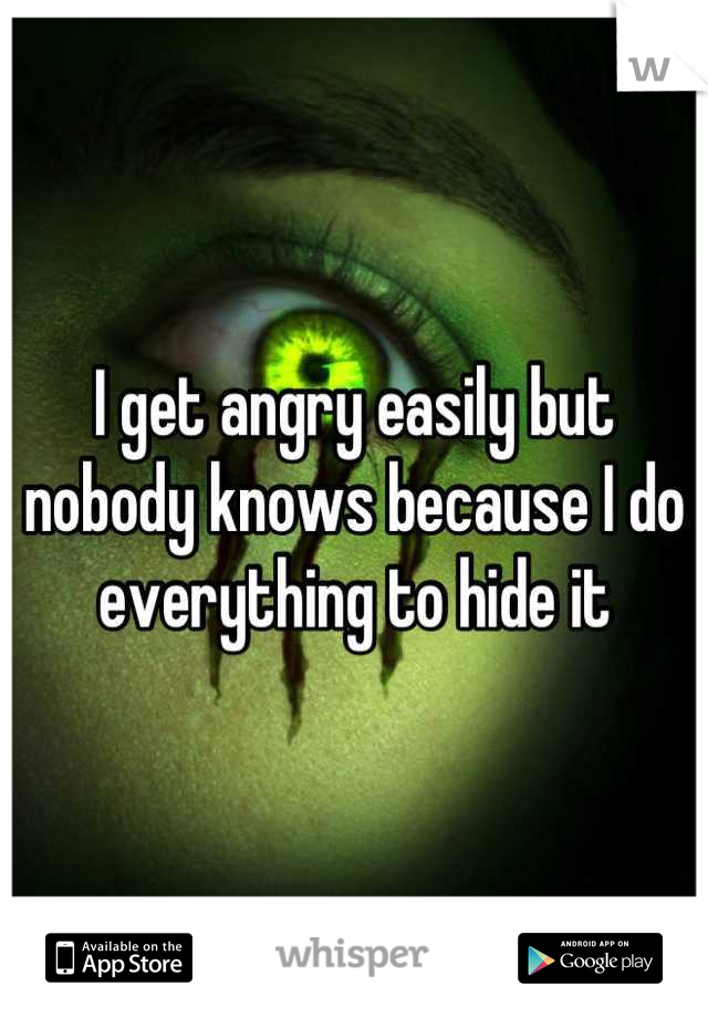 I get angry easily but nobody knows because I do everything to hide it