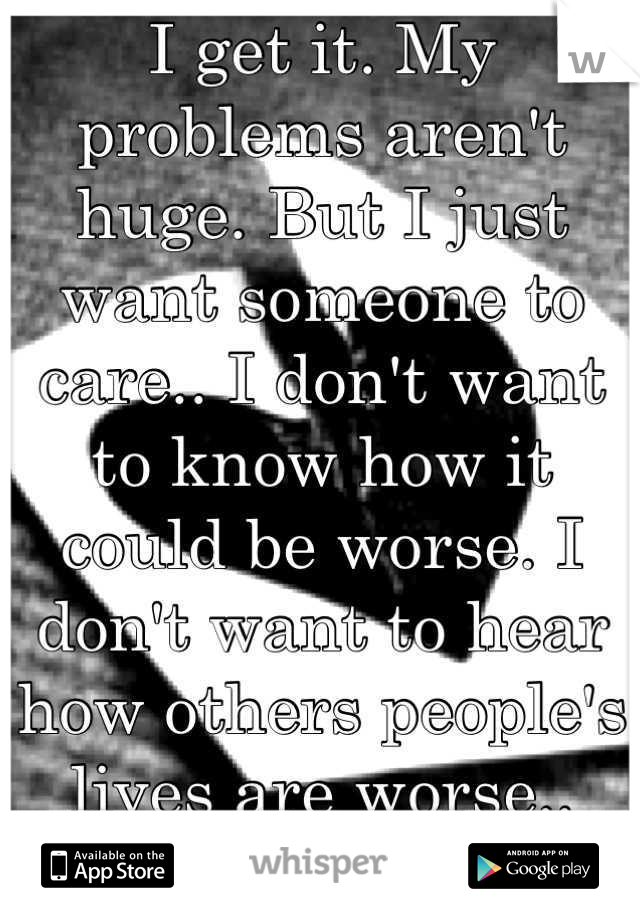 I get it. My problems aren't huge. But I just want someone to care.. I don't want to know how it could be worse. I don't want to hear how others people's lives are worse.. Just care. Please.