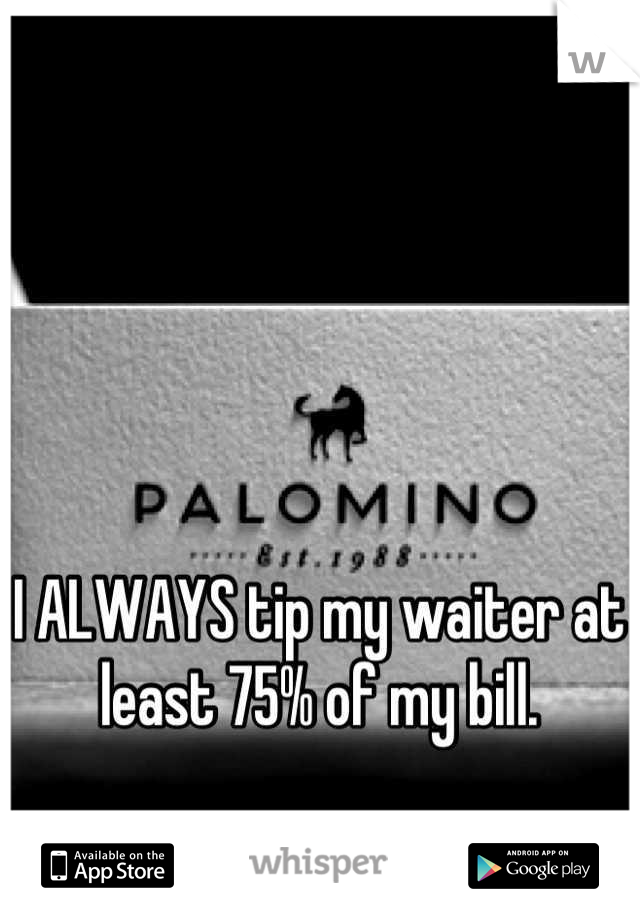 I ALWAYS tip my waiter at least 75% of my bill.
