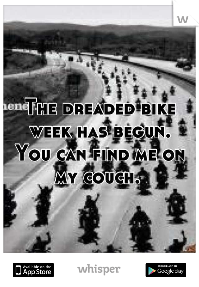 The dreaded bike week has begun.  You can find me on my couch.