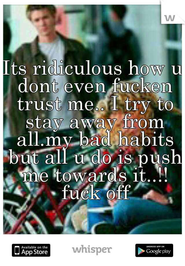 Its ridiculous how u dont even fucken trust me.. I try to stay away from all.my bad habits but all u do is push me towards it..!! fuck off