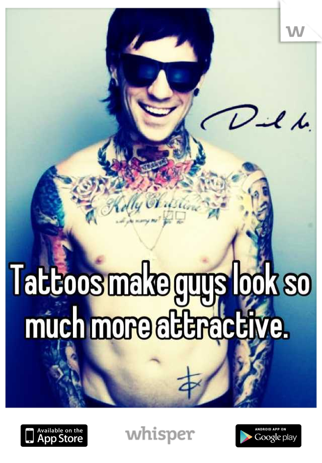 Tattoos make guys look so much more attractive.