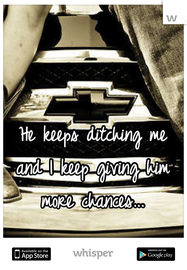 He keeps ditching me and I keep giving him more chances...