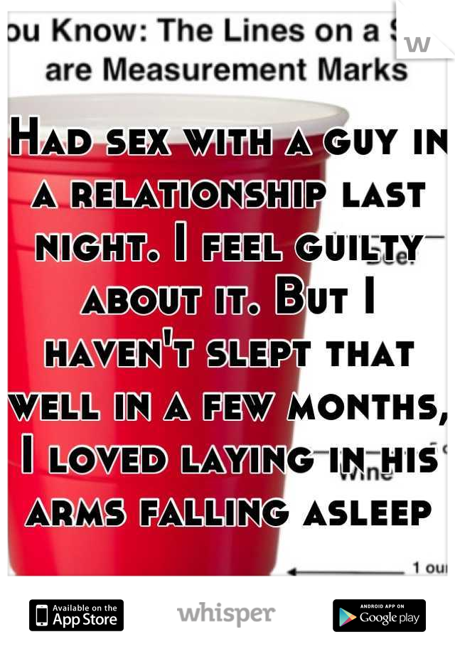 Had sex with a guy in a relationship last night. I feel guilty about it. But I haven't slept that well in a few months, I loved laying in his arms falling asleep