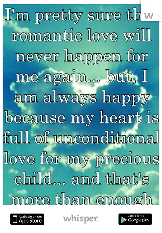 I'm pretty sure that romantic love will never happen for me again... but, I am always happy because my heart is full of unconditional love for my precious child... and that's more than enough for me!