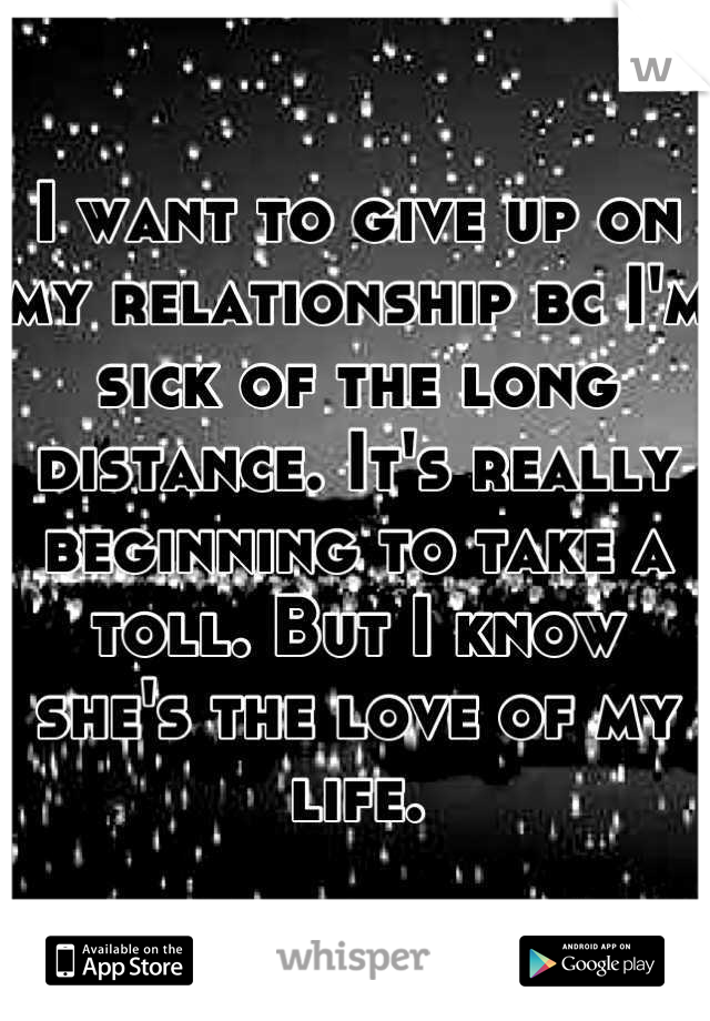 I want to give up on my relationship bc I'm sick of the long distance. It's really beginning to take a toll. But I know she's the love of my life.