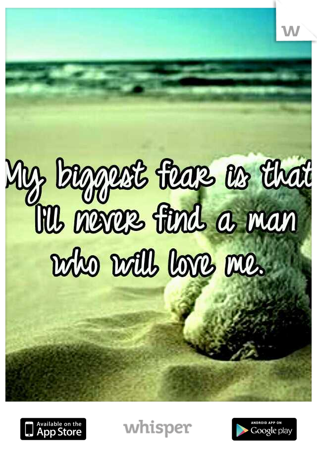 My biggest fear is that I'll never find a man who will love me.