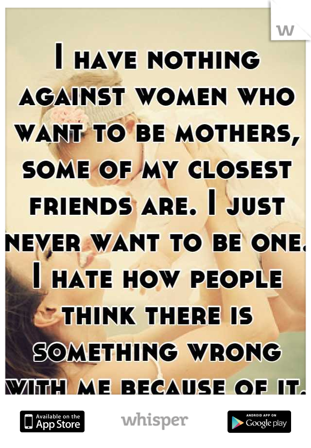 I have nothing against women who want to be mothers, some of my closest friends are. I just never want to be one. I hate how people think there is something wrong with me because of it.