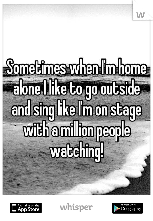 Sometimes when I'm home alone I like to go outside and sing like I'm on stage with a million people watching!