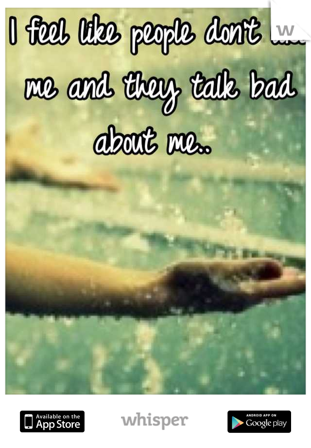 I feel like people don't like me and they talk bad about me..