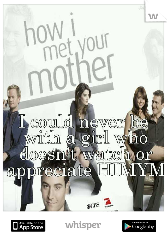 I could never be with a girl who doesn't watch or appreciate HIMYM