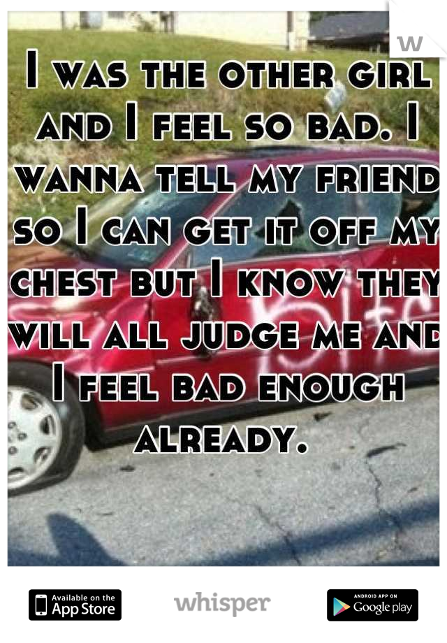 I was the other girl and I feel so bad. I wanna tell my friend so I can get it off my chest but I know they will all judge me and I feel bad enough already.