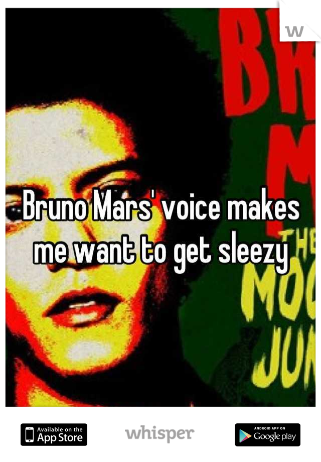Bruno Mars' voice makes me want to get sleezy