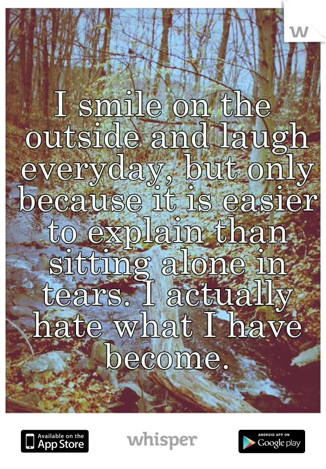 I smile on the outside and laugh everyday, but only because it is easier to explain than sitting alone in tears. I actually hate what I have become.