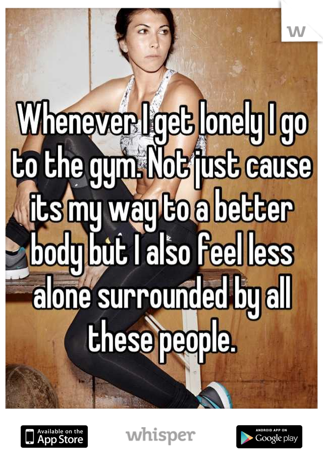 Whenever I get lonely I go to the gym. Not just cause its my way to a better body but I also feel less alone surrounded by all these people.
