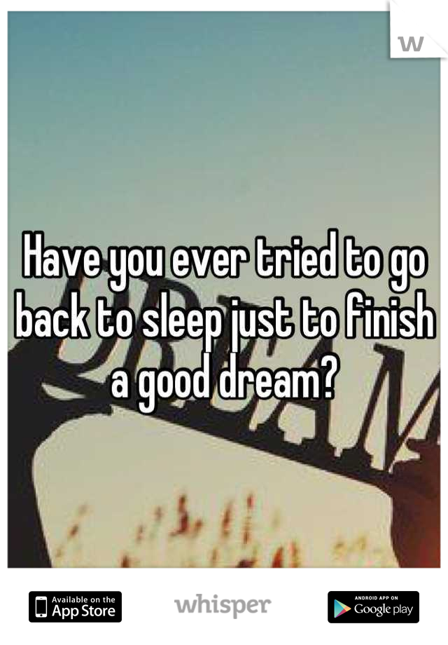 Have you ever tried to go back to sleep just to finish a good dream?