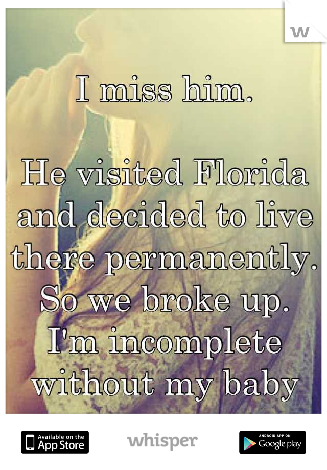 I miss him.  He visited Florida and decided to live there permanently.  So we broke up. I'm incomplete without my baby