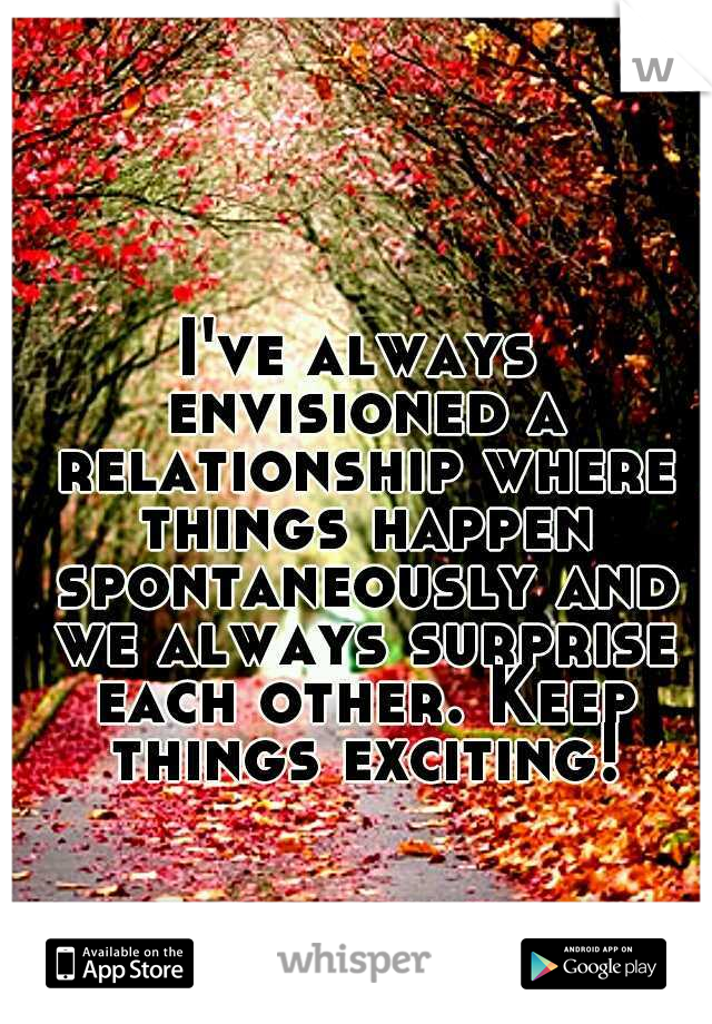 I've always envisioned a relationship where things happen spontaneously and we always surprise each other. Keep things exciting!